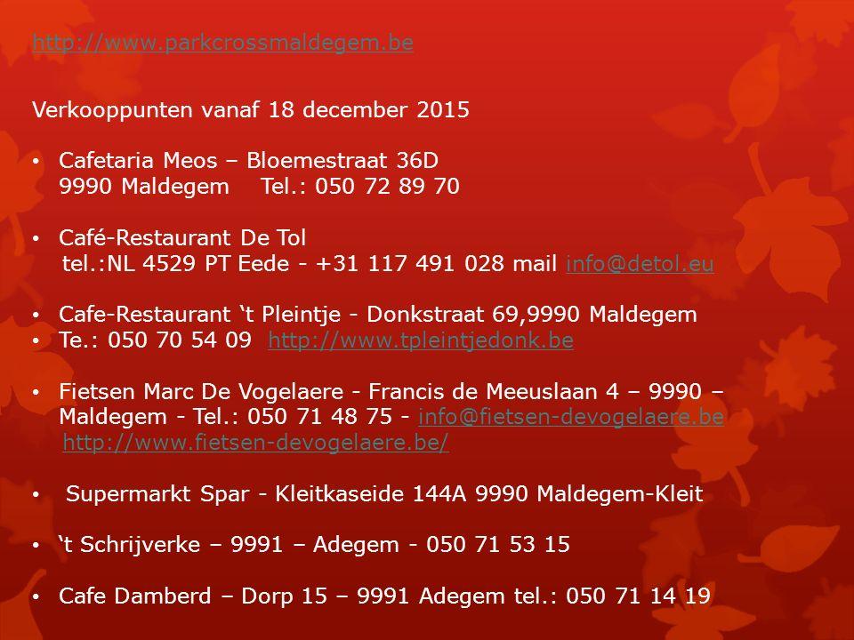 http://www.parkcrossmaldegem.be Verkooppunten vanaf 18 december 2015 Cafetaria Meos – Bloemestraat 36D 9990 Maldegem Tel.: 050 72 89 70 Café-Restaurant De Tol tel.:NL 4529 PT Eede - +31 117 491 028 mail info@detol.euinfo@detol.eu Cafe-Restaurant 't Pleintje - Donkstraat 69,9990 Maldegem Te.: 050 70 54 09 http://www.tpleintjedonk.behttp://www.tpleintjedonk.be Fietsen Marc De Vogelaere - Francis de Meeuslaan 4 – 9990 – Maldegem - Tel.: 050 71 48 75 - info@fietsen-devogelaere.beinfo@fietsen-devogelaere.be http://www.fietsen-devogelaere.be/ Supermarkt Spar - Kleitkaseide 144A 9990 Maldegem-Kleit 't Schrijverke – 9991 – Adegem - 050 71 53 15 Cafe Damberd – Dorp 15 – 9991 Adegem tel.: 050 71 14 19