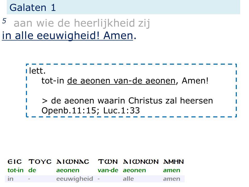 Galaten 1 5 aan wie de heerlijkheid zij in alle eeuwigheid! Amen. lett. tot-in de aeonen van-de aeonen, Amen! > de aeonen waarin Christus zal heersen
