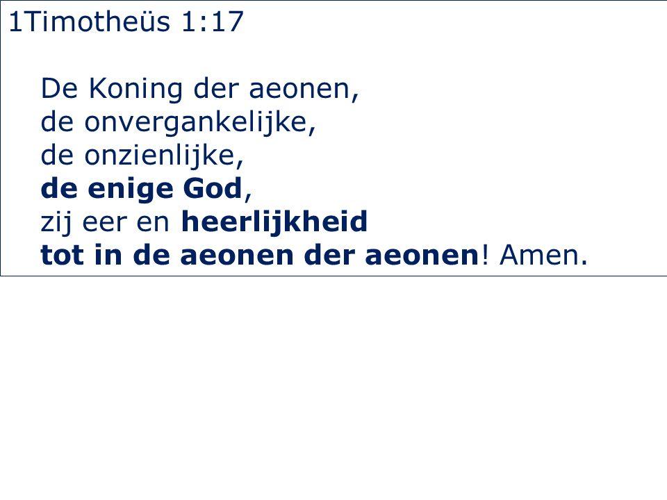 1Timotheüs 1:17 De Koning der aeonen, de onvergankelijke, de onzienlijke, de enige God, zij eer en heerlijkheid tot in de aeonen der aeonen! Amen.