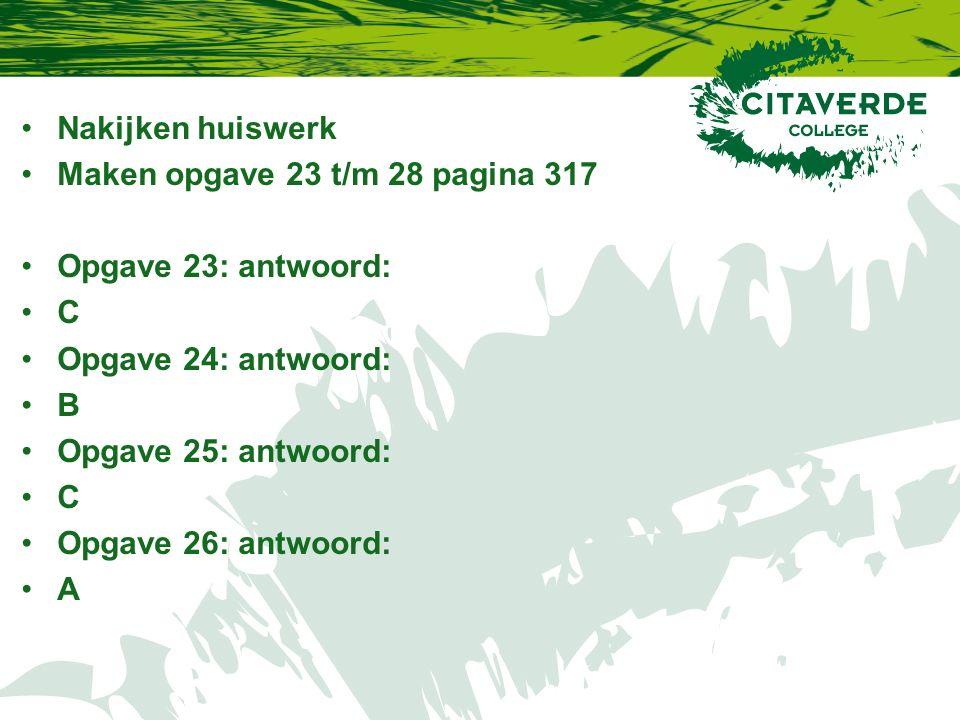 Nakijken huiswerk Maken opgave 23 t/m 28 pagina 317 Opgave 23: antwoord: C Opgave 24: antwoord: B Opgave 25: antwoord: C Opgave 26: antwoord: A
