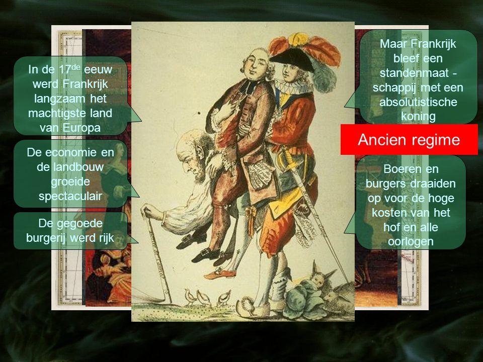 In de 17 de eeuw werd Frankrijk langzaam het machtigste land van Europa De economie en de landbouw groeide spectaculair De gegoede burgerij werd rijk Maar Frankrijk bleef een standenmaat - schappij met een absolutistische koning Boeren en burgers draaiden op voor de hoge kosten van het hof en alle oorlogen Ancien regime