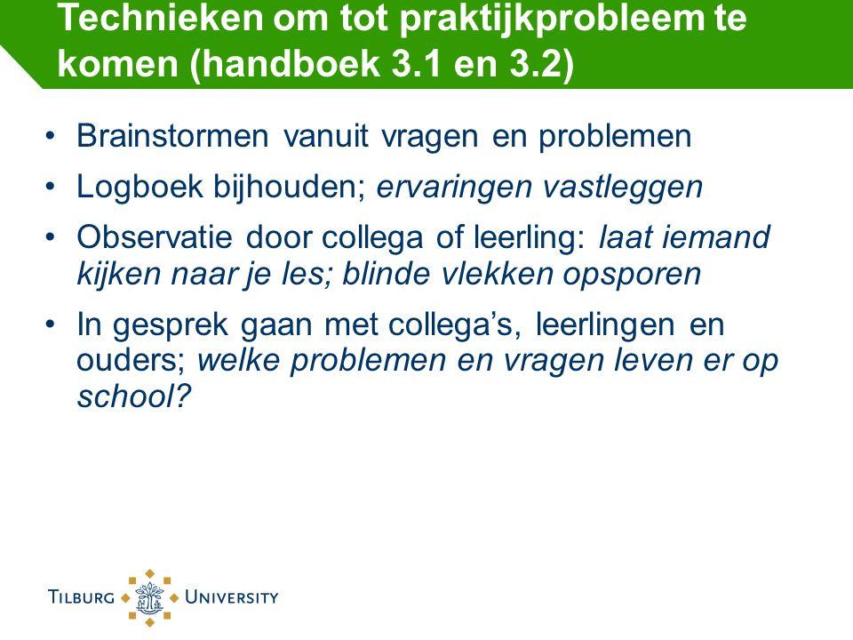 Technieken om tot praktijkprobleem te komen (handboek 3.1 en 3.2) Brainstormen vanuit vragen en problemen Logboek bijhouden; ervaringen vastleggen Obs