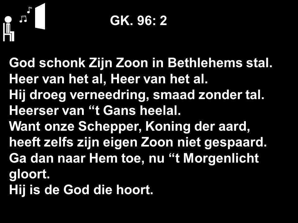 """GK. 96: 2 God schonk Zijn Zoon in Bethlehems stal. Heer van het al, Heer van het al. Hij droeg verneedring, smaad zonder tal. Heerser van """"t Gans heel"""