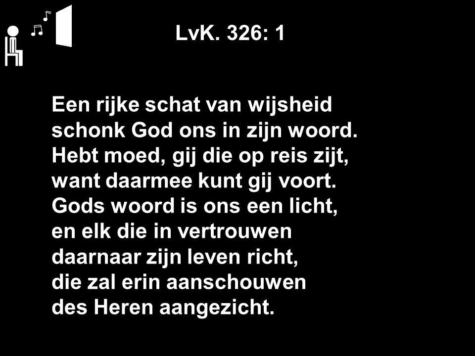 LvK. 326: 1 Een rijke schat van wijsheid schonk God ons in zijn woord. Hebt moed, gij die op reis zijt, want daarmee kunt gij voort. Gods woord is ons