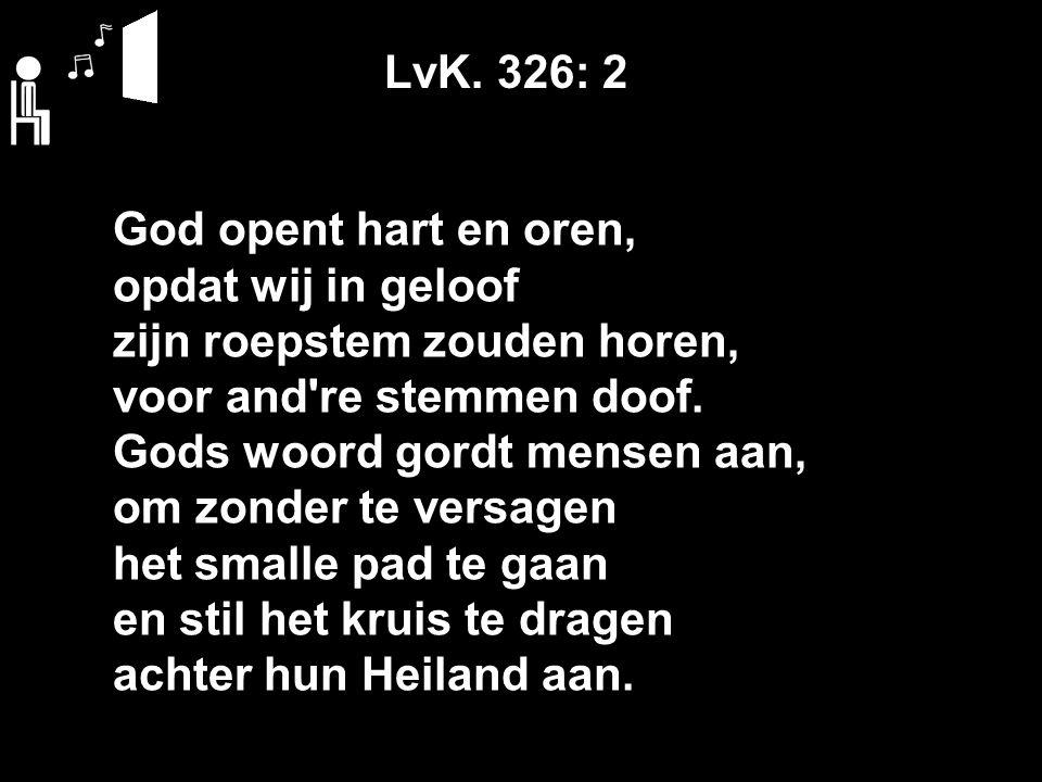 LvK. 326: 2 God opent hart en oren, opdat wij in geloof zijn roepstem zouden horen, voor and're stemmen doof. Gods woord gordt mensen aan, om zonder t