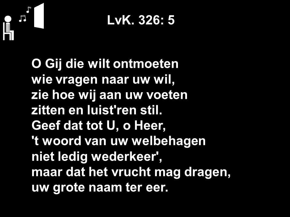 LvK. 326: 5 O Gij die wilt ontmoeten wie vragen naar uw wil, zie hoe wij aan uw voeten zitten en luist'ren stil. Geef dat tot U, o Heer, 't woord van