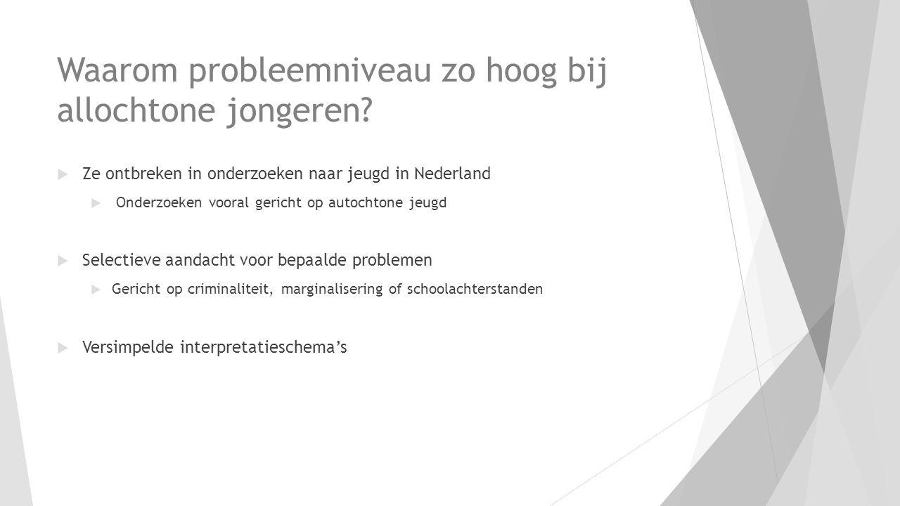 Waarom probleemniveau zo hoog bij allochtone jongeren?  Ze ontbreken in onderzoeken naar jeugd in Nederland  Onderzoeken vooral gericht op autochton