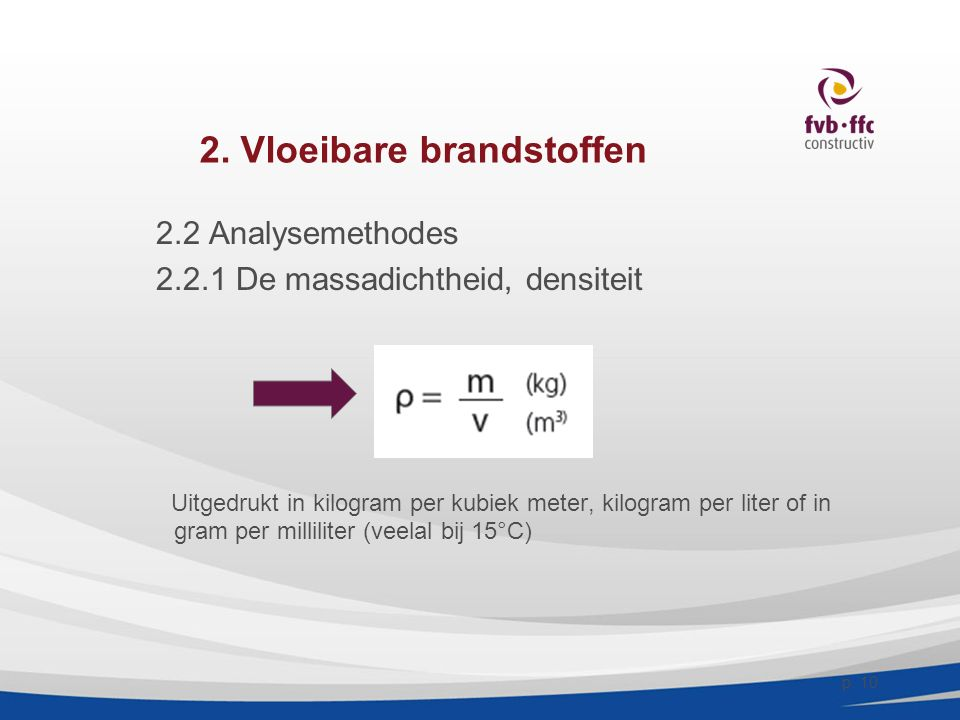 2. Vloeibare brandstoffen 2.2 Analysemethodes 2.2.1 De massadichtheid, densiteit Uitgedrukt in kilogram per kubiek meter, kilogram per liter of in gra