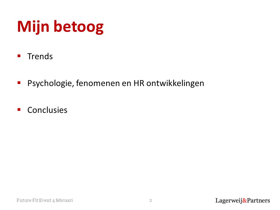 Mijn betoog  Trends  Psychologie, fenomenen en HR ontwikkelingen  Conclusies 2Future Fit Event 4 februari