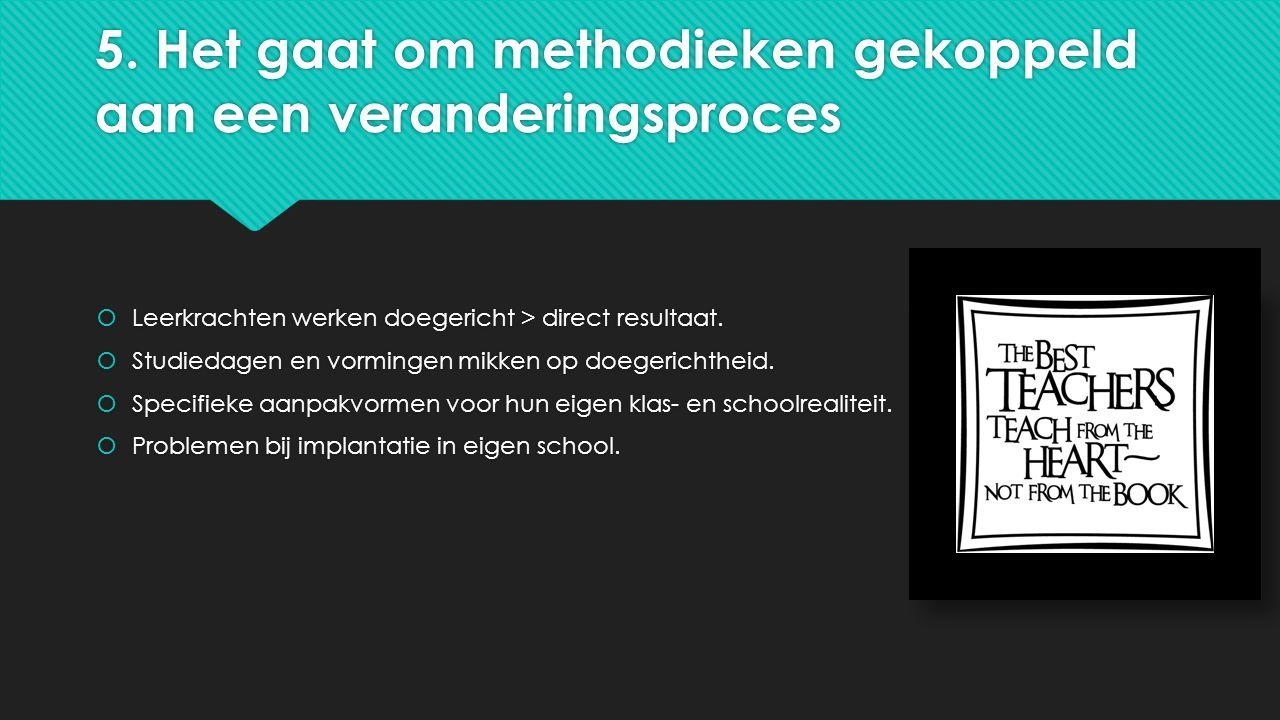 5. Het gaat om methodieken gekoppeld aan een veranderingsproces  Leerkrachten werken doegericht > direct resultaat.  Studiedagen en vormingen mikken