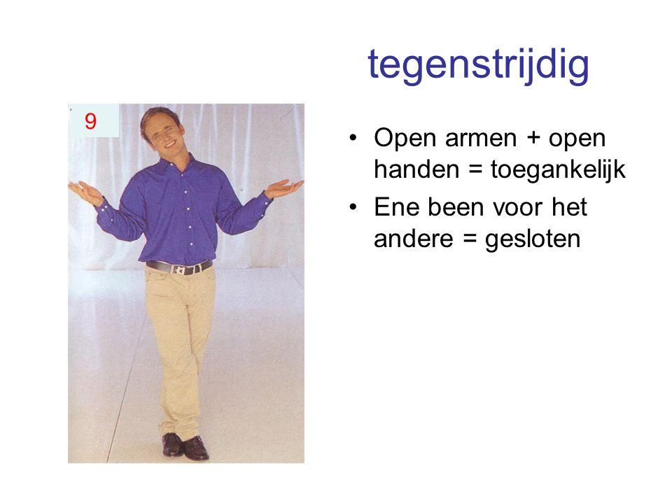tegenstrijdig Open armen + open handen = toegankelijk Ene been voor het andere = gesloten 9