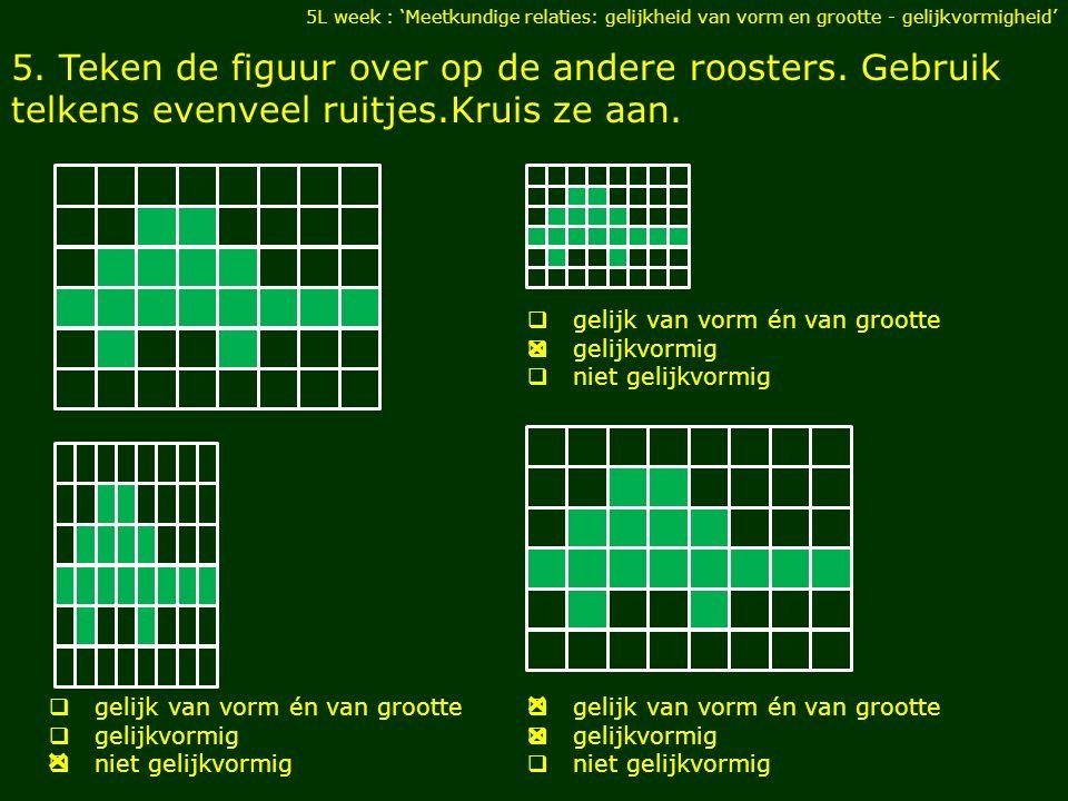 5.Teken de figuur over op de andere roosters. Gebruik telkens evenveel ruitjes.Kruis ze aan.