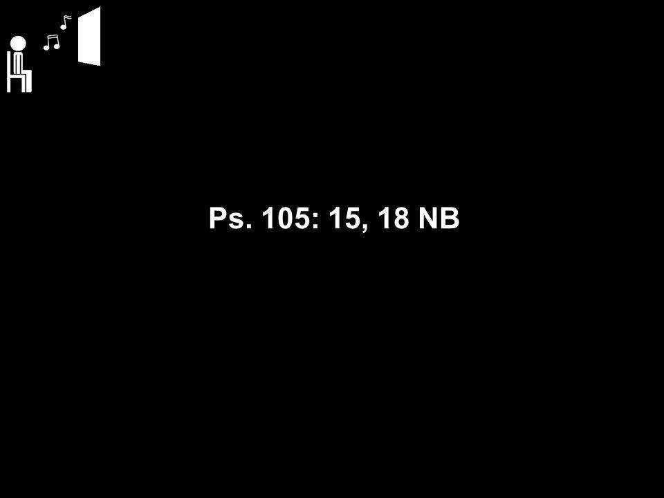 Ps. 105: 15, 18 NB