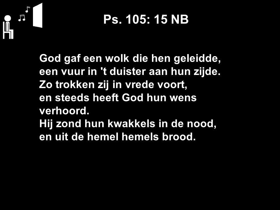 Ps. 105: 15 NB God gaf een wolk die hen geleidde, een vuur in t duister aan hun zijde.