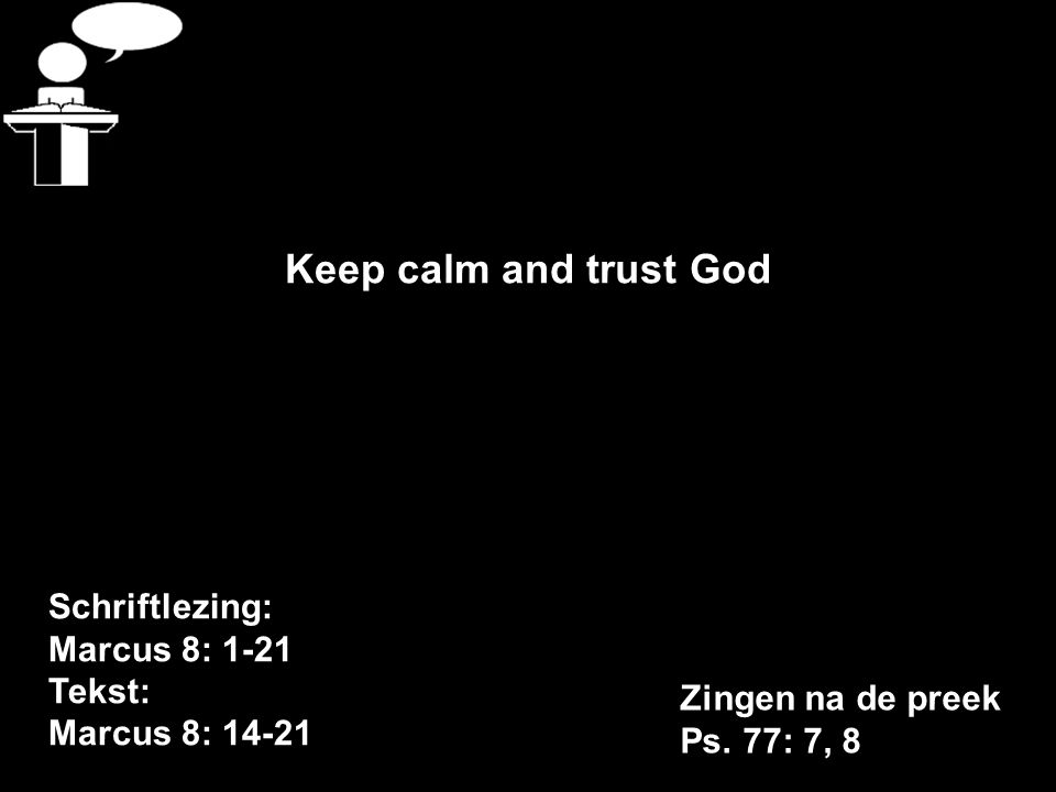 Schriftlezing: Marcus 8: 1-21 Tekst: Marcus 8: 14-21 Keep calm and trust God Zingen na de preek Ps.
