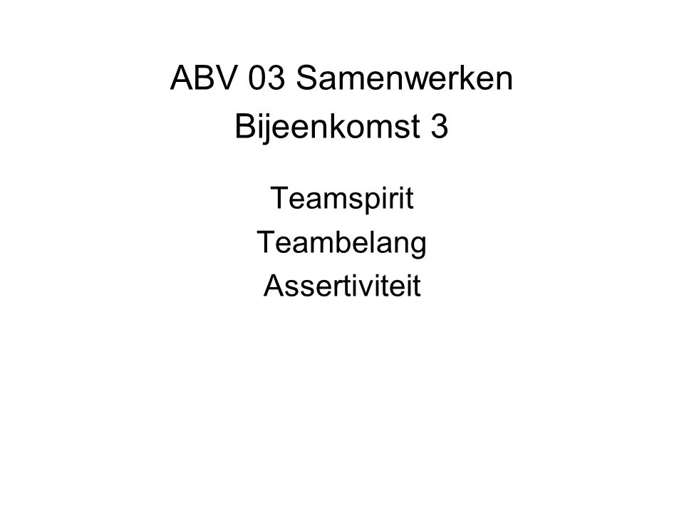 ABV 03 Samenwerken Bijeenkomst 3 Teamspirit Teambelang Assertiviteit