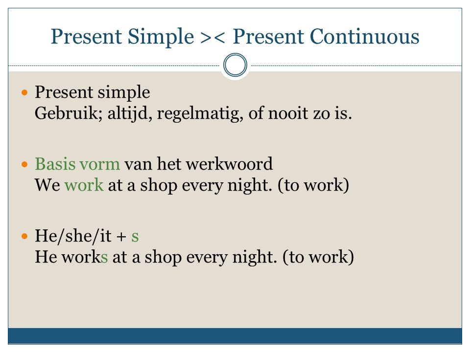 Present Simple >< Present Continuous Present simple Gebruik; altijd, regelmatig, of nooit zo is. Basis vorm van het werkwoord We work at a shop every