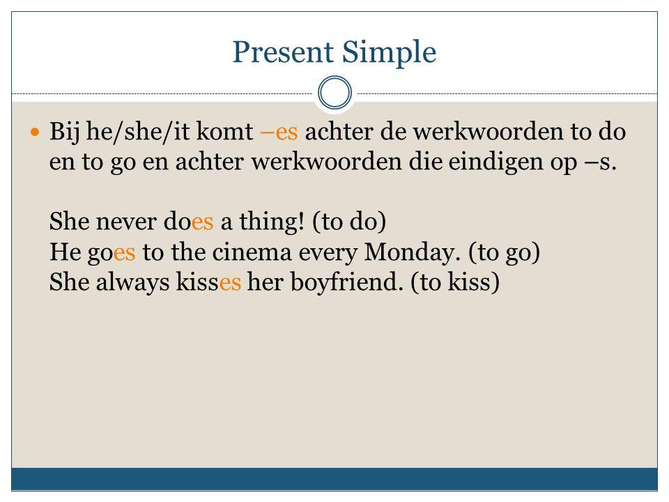 Present Simple Bij he/she/it komt –es achter de werkwoorden to do en to go en achter werkwoorden die eindigen op –s. She never does a thing! (to do) H