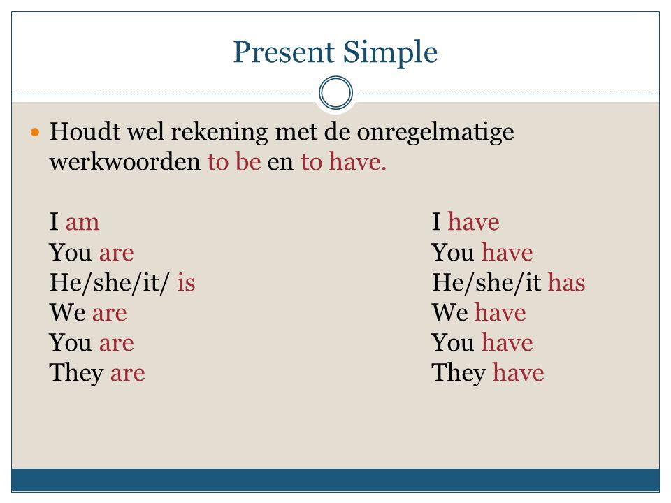 Present Simple Houdt wel rekening met de onregelmatige werkwoorden to be en to have. I amI have You areYou have He/she/it/ isHe/she/it has We areWe ha