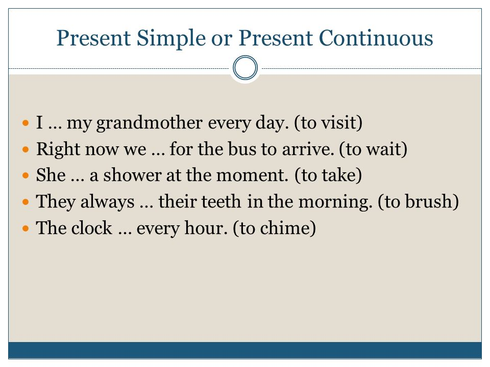 Present Simple or Present Continuous I … my grandmother every day.