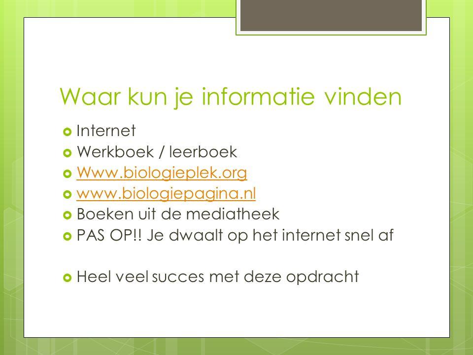 Waar kun je informatie vinden  Internet  Werkboek / leerboek  Www.biologieplek.org Www.biologieplek.org  www.biologiepagina.nl www.biologiepagina.nl  Boeken uit de mediatheek  PAS OP!.