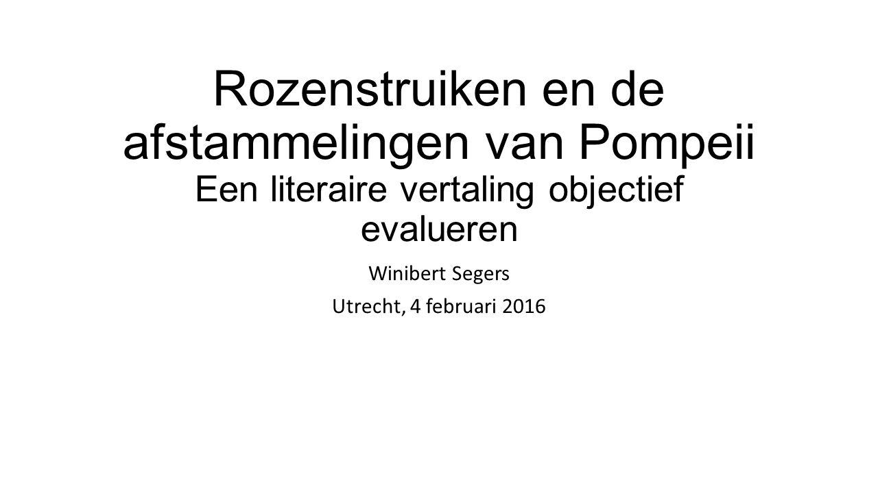 Rozenstruiken en de afstammelingen van Pompeii Een literaire vertaling objectief evalueren Winibert Segers Utrecht, 4 februari 2016