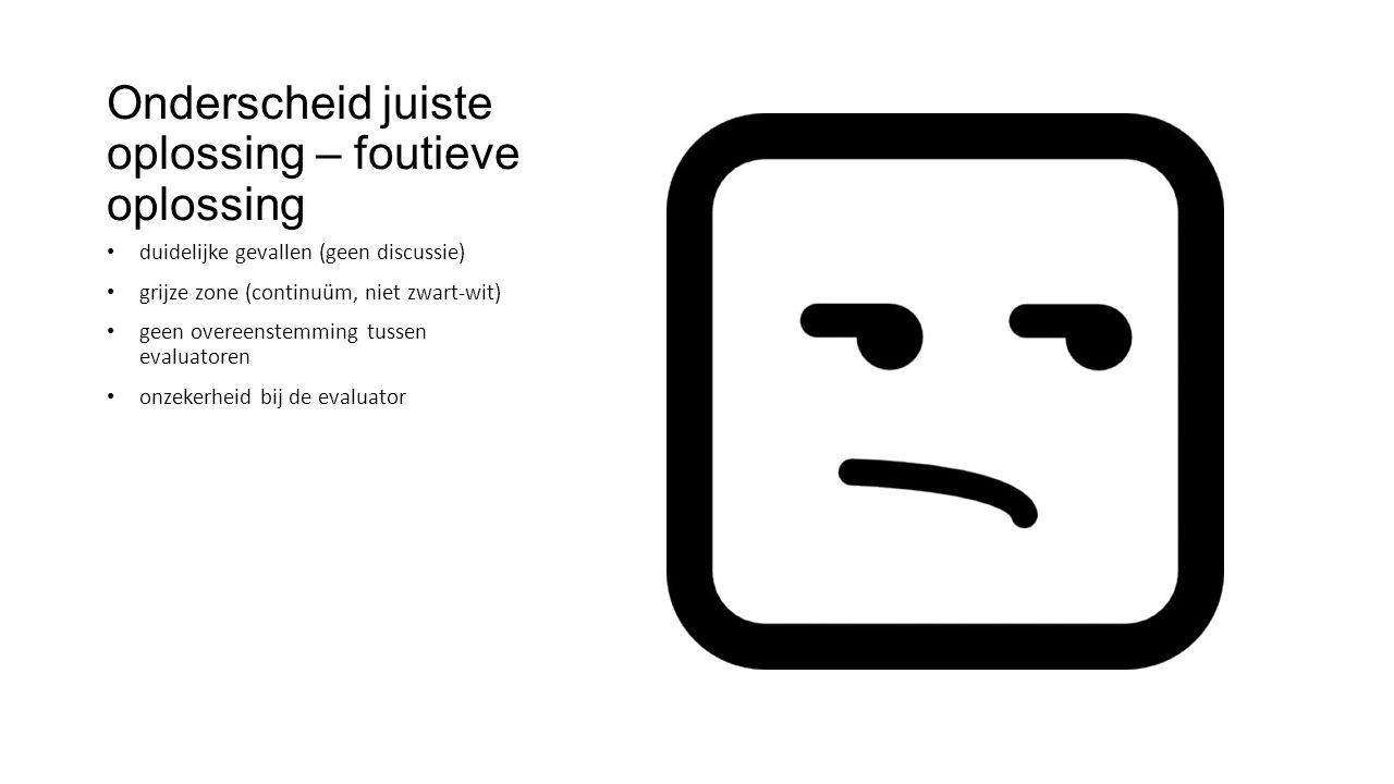 Onderscheid juiste oplossing – foutieve oplossing duidelijke gevallen (geen discussie) grijze zone (continuüm, niet zwart-wit) geen overeenstemming tussen evaluatoren onzekerheid bij de evaluator