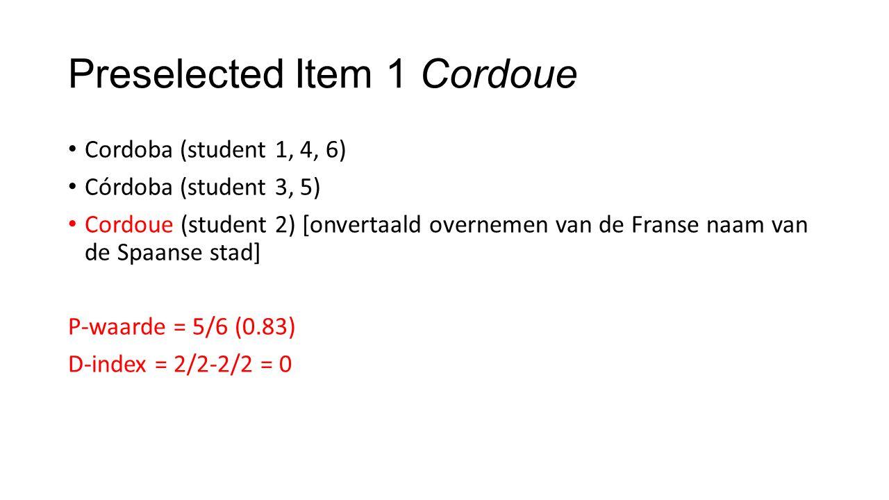 Preselected Item 1 Cordoue Cordoba (student 1, 4, 6) Córdoba (student 3, 5) Cordoue (student 2) [onvertaald overnemen van de Franse naam van de Spaanse stad] P-waarde = 5/6 (0.83) D-index = 2/2-2/2 = 0
