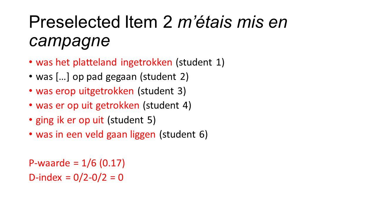 Preselected Item 2 m'étais mis en campagne was het platteland ingetrokken (student 1) was […] op pad gegaan (student 2) was erop uitgetrokken (student 3) was er op uit getrokken (student 4) ging ik er op uit (student 5) was in een veld gaan liggen (student 6) P-waarde = 1/6 (0.17) D-index = 0/2-0/2 = 0