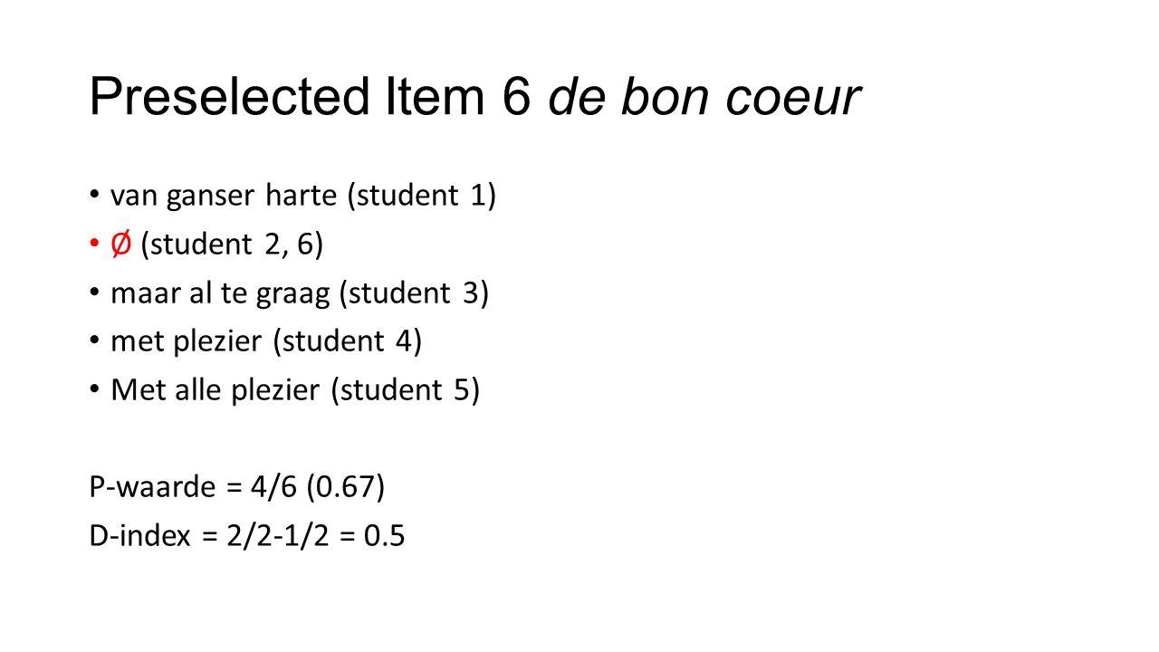 Preselected Item 6 de bon coeur van ganser harte (student 1) Ø (student 2, 6) maar al te graag (student 3) met plezier (student 4) Met alle plezier (student 5) P-waarde = 4/6 (0.67) D-index = 2/2-1/2 = 0.5