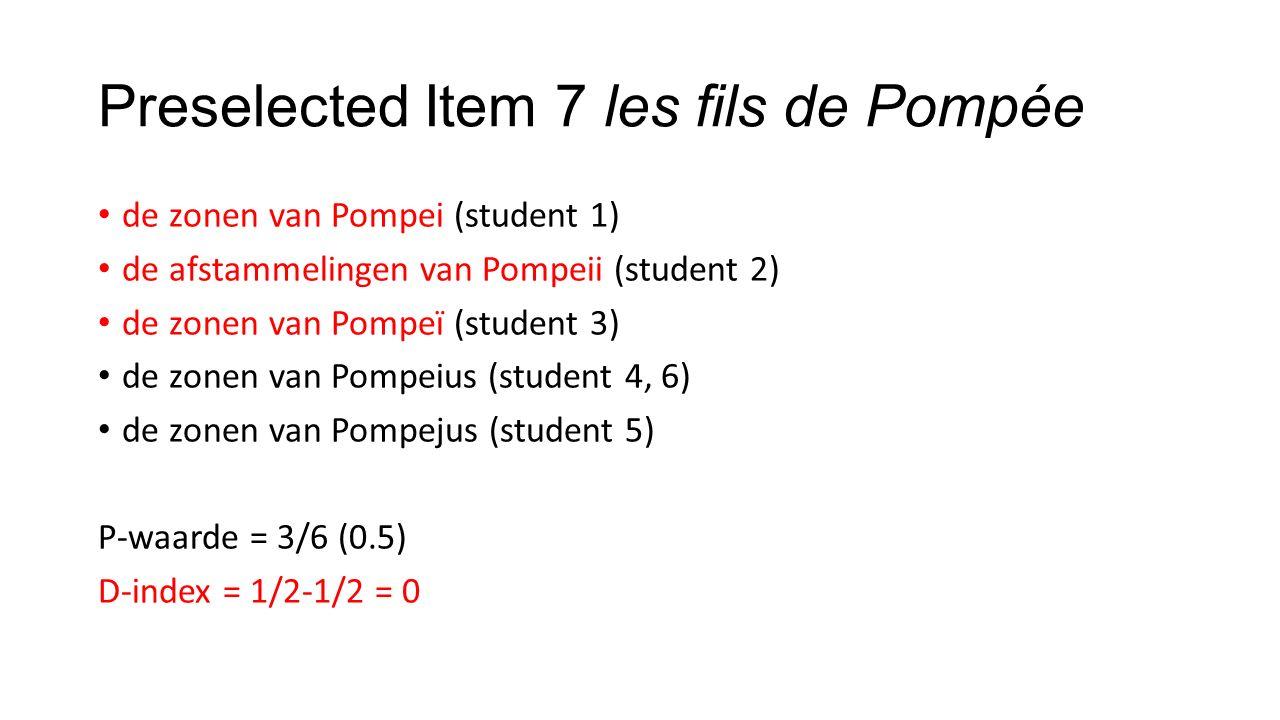 Preselected Item 7 les fils de Pompée de zonen van Pompei (student 1) de afstammelingen van Pompeii (student 2) de zonen van Pompeï (student 3) de zonen van Pompeius (student 4, 6) de zonen van Pompejus (student 5) P-waarde = 3/6 (0.5) D-index = 1/2-1/2 = 0