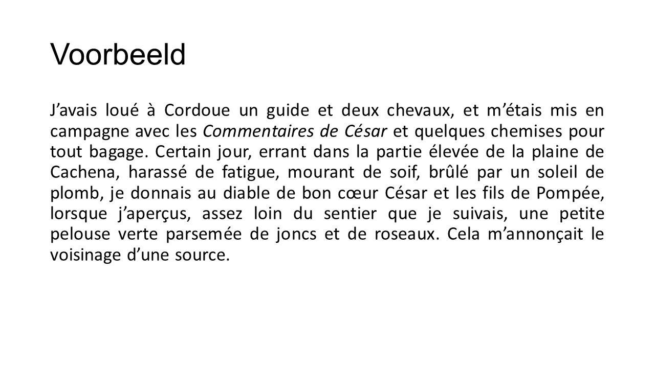Voorbeeld J'avais loué à Cordoue un guide et deux chevaux, et m'étais mis en campagne avec les Commentaires de César et quelques chemises pour tout bagage.