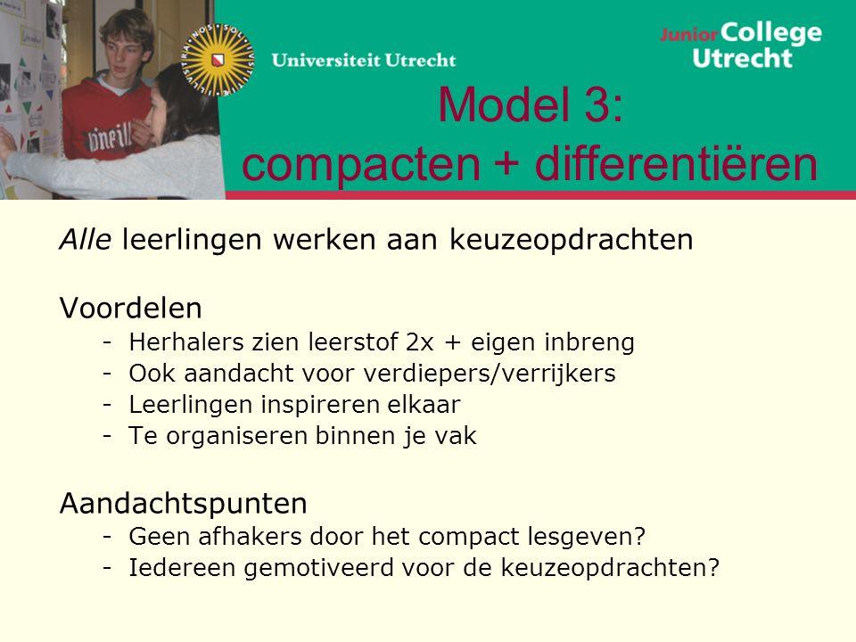 Model 3: compacten + differentiëren Alle leerlingen werken aan keuzeopdrachten Voordelen -Herhalers zien leerstof 2x + eigen inbreng -Ook aandacht voor verdiepers/verrijkers -Leerlingen inspireren elkaar -Te organiseren binnen je vak Aandachtspunten -Geen afhakers door het compact lesgeven.