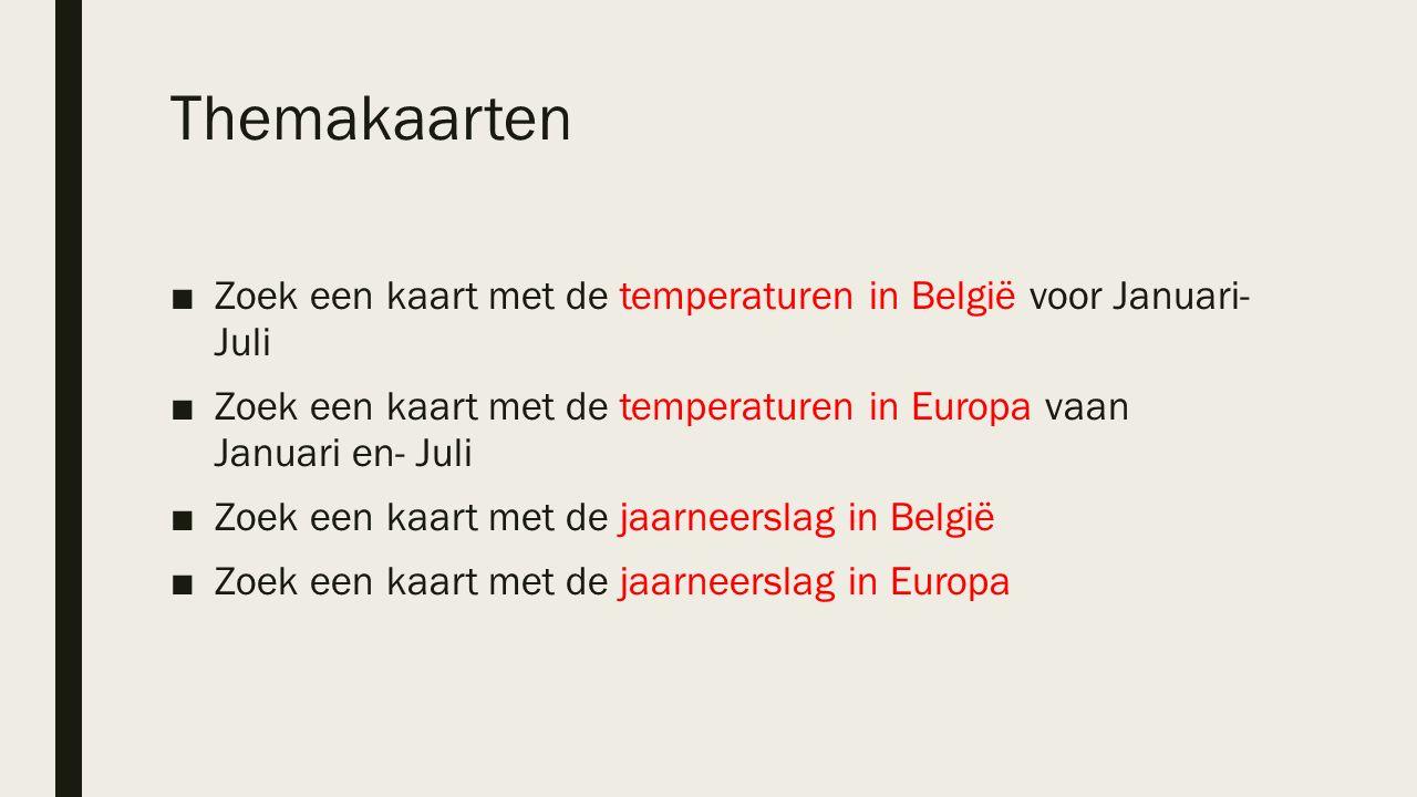 Themakaarten ■Zoek een kaart met de temperaturen in België voor Januari- Juli ■Zoek een kaart met de temperaturen in Europa vaan Januari en- Juli ■Zoek een kaart met de jaarneerslag in België ■Zoek een kaart met de jaarneerslag in Europa