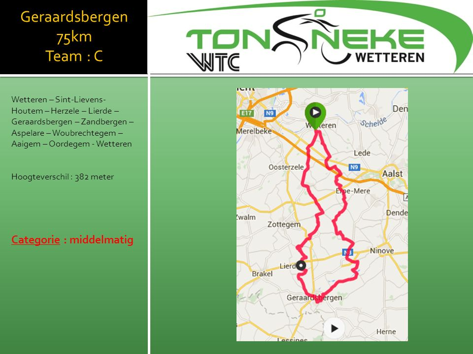 Geraardsbergen 75km Team : C Wetteren – Sint-Lievens- Houtem – Herzele – Lierde – Geraardsbergen – Zandbergen – Aspelare – Woubrechtegem – Aaigem – Oordegem - Wetteren Hoogteverschil : 382 meter Categorie : middelmatig WTC Wetthra