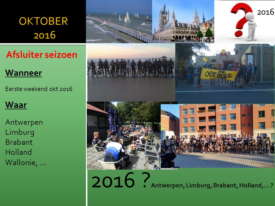 OKTOBER 2016 Afsluiter seizoen Wanneer Eerste weekend okt 2016 Waar Antwerpen Limburg Brabant Holland Wallonie, … 2016 2016 ? Antwerpen, Limburg, Brab