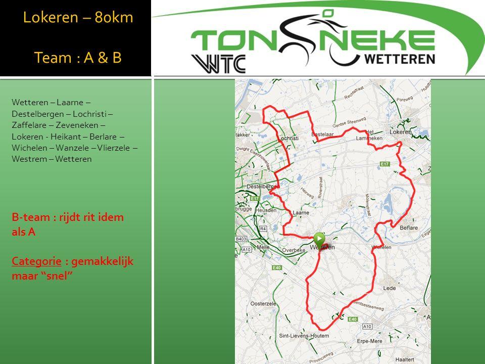 Lokeren – 80km Team : A & B Wetteren – Laarne – Destelbergen – Lochristi – Zaffelare – Zeveneken – Lokeren - Heikant – Berlare – Wichelen – Wanzele – Vlierzele – Westrem – Wetteren B-team : rijdt rit idem als A Categorie : gemakkelijk maar snel WTC Wetthra