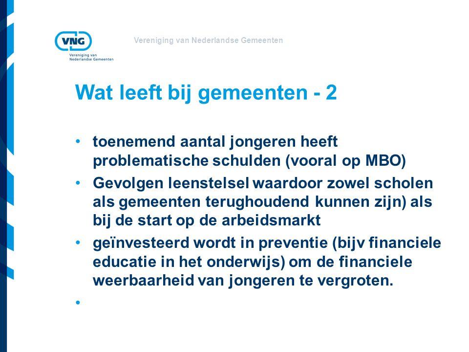 Vereniging van Nederlandse Gemeenten Wat leeft bij gemeenten - 2 toenemend aantal jongeren heeft problematische schulden (vooral op MBO) Gevolgen leenstelsel waardoor zowel scholen als gemeenten terughoudend kunnen zijn) als bij de start op de arbeidsmarkt geïnvesteerd wordt in preventie (bijv financiele educatie in het onderwijs) om de financiele weerbaarheid van jongeren te vergroten.