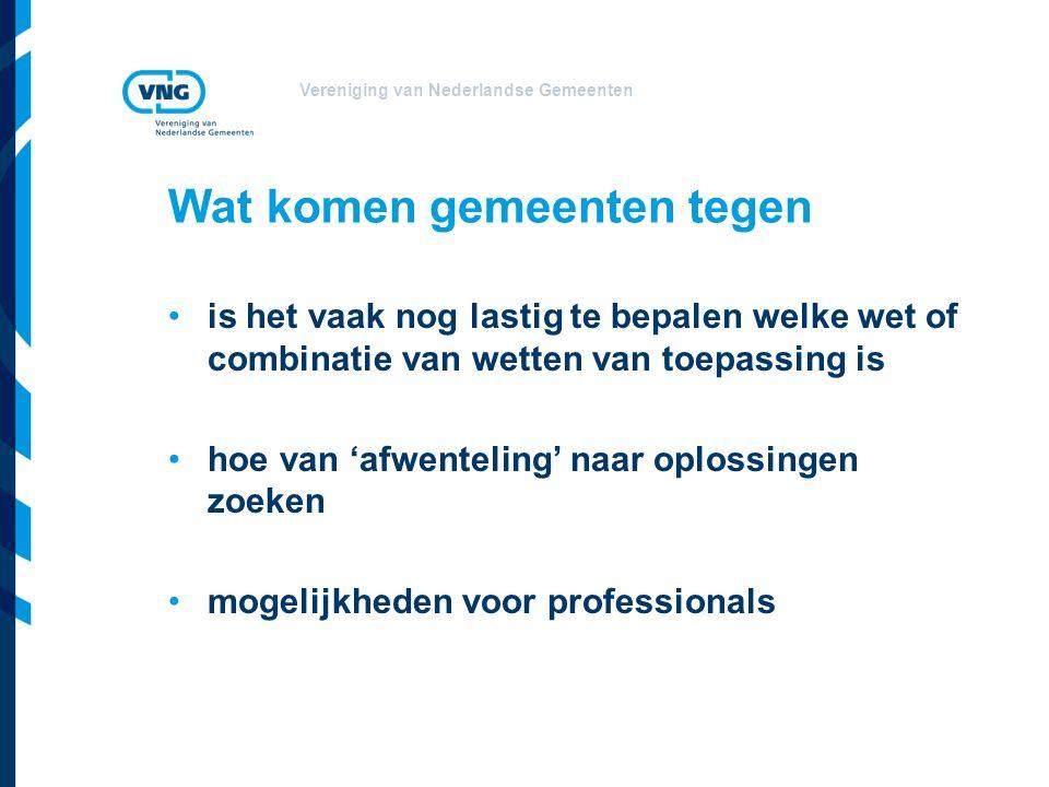 Vereniging van Nederlandse Gemeenten Wat komen gemeenten tegen is het vaak nog lastig te bepalen welke wet of combinatie van wetten van toepassing is hoe van 'afwenteling' naar oplossingen zoeken mogelijkheden voor professionals