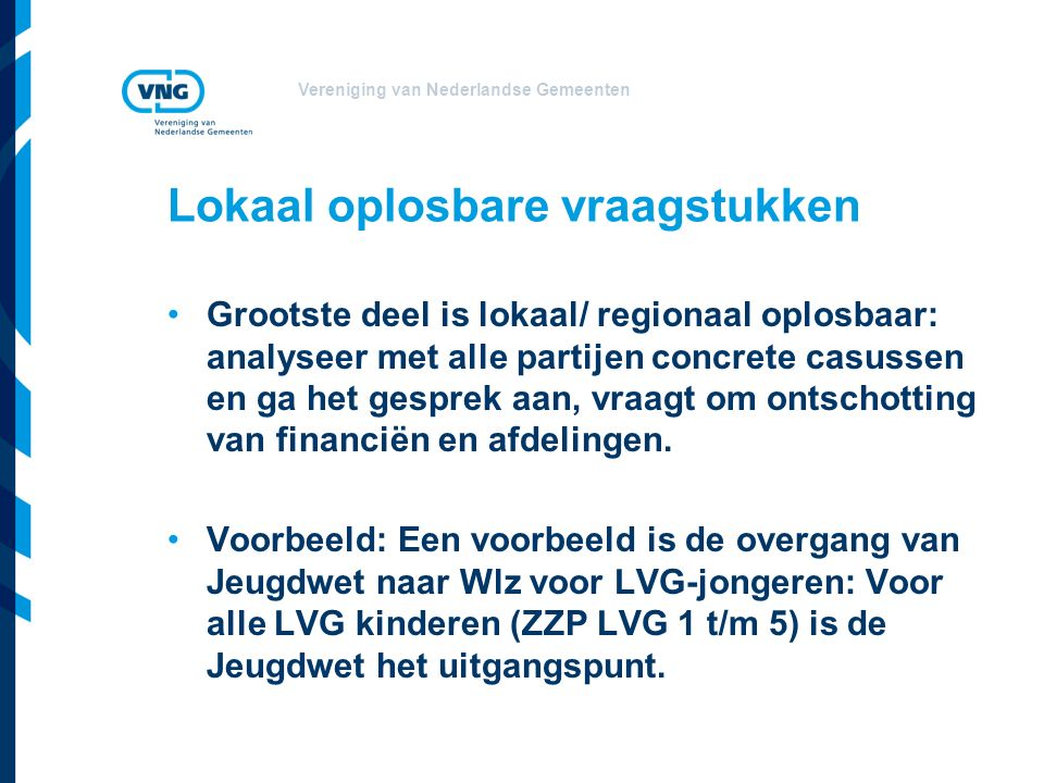 Vereniging van Nederlandse Gemeenten Lokaal oplosbare vraagstukken Grootste deel is lokaal/ regionaal oplosbaar: analyseer met alle partijen concrete casussen en ga het gesprek aan, vraagt om ontschotting van financiën en afdelingen.