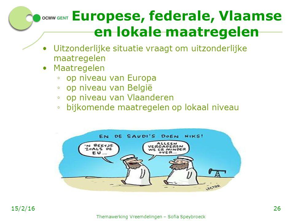 Europese, federale, Vlaamse en lokale maatregelen Uitzonderlijke situatie vraagt om uitzonderlijke maatregelen Maatregelen ◦ op niveau van Europa ◦ op niveau van België ◦ op niveau van Vlaanderen ◦ bijkomende maatregelen op lokaal niveau Themawerking Vreemdelingen – Sofia Speybroeck 2615/2/16