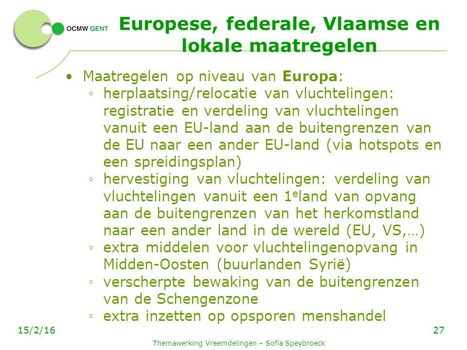 Europese, federale, Vlaamse en lokale maatregelen Maatregelen op niveau van Europa: ◦ herplaatsing/relocatie van vluchtelingen: registratie en verdeling van vluchtelingen vanuit een EU-land aan de buitengrenzen van de EU naar een ander EU-land (via hotspots en een spreidingsplan) ◦ hervestiging van vluchtelingen: verdeling van vluchtelingen vanuit een 1 e land van opvang aan de buitengrenzen van het herkomstland naar een ander land in de wereld (EU, VS,…) ◦ extra middelen voor vluchtelingenopvang in Midden-Oosten (buurlanden Syrië) ◦ verscherpte bewaking van de buitengrenzen van de Schengenzone ◦ extra inzetten op opsporen menshandel Themawerking Vreemdelingen – Sofia Speybroeck 2715/2/16