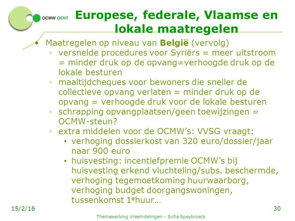 Europese, federale, Vlaamse en lokale maatregelen Maatregelen op niveau van België (vervolg) ◦ versnelde procedures voor Syriërs = meer uitstroom = minder druk op de opvang=verhoogde druk op de lokale besturen ◦ maaltijdcheques voor bewoners die sneller de collectieve opvang verlaten = minder druk op de opvang = verhoogde druk voor de lokale besturen ◦ schrapping opvangplaatsen/geen toewijzingen = OCMW-steun.