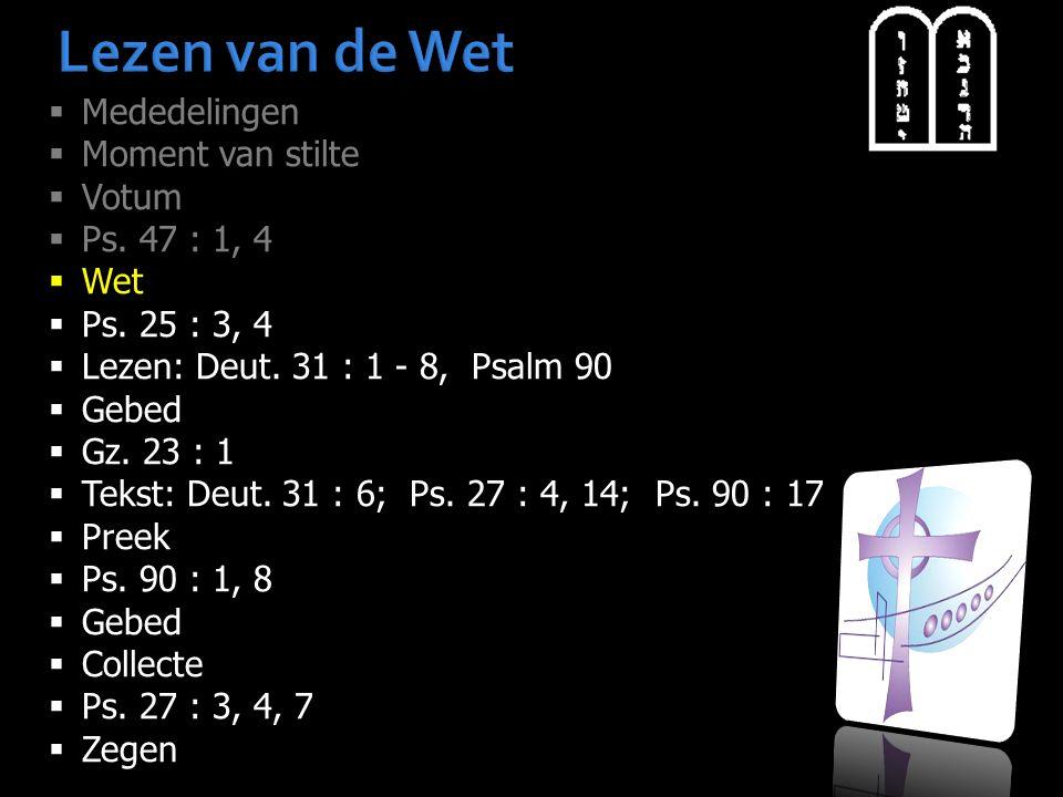 Lezen van de Wet  Mededelingen  Moment van stilte  Votum  Ps. 47 : 1, 4  Wet  Ps. 25 : 3, 4  Lezen: Deut. 31 : 1 - 8, Psalm 90  Gebed  Gz. 23