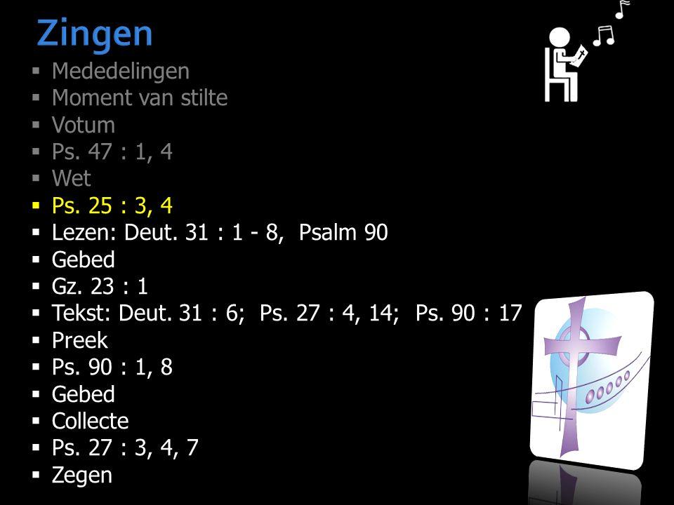 Zingen  Mededelingen  Moment van stilte  Votum  Ps. 47 : 1, 4  Wet  Ps. 25 : 3, 4  Lezen: Deut. 31 : 1 - 8, Psalm 90  Gebed  Gz. 23 : 1  Tek