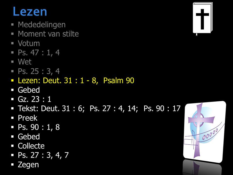 Lezen  Mededelingen  Moment van stilte  Votum  Ps. 47 : 1, 4  Wet  Ps. 25 : 3, 4  Lezen: Deut. 31 : 1 - 8, Psalm 90  Gebed  Gz. 23 : 1  Teks