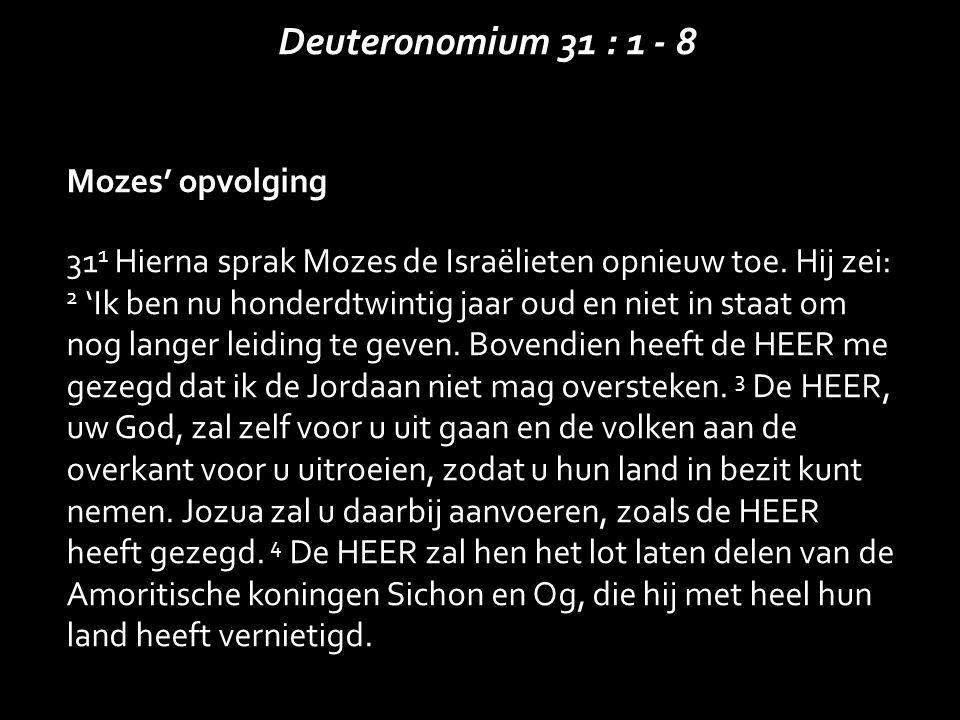 Mozes' opvolging 31 1 Hierna sprak Mozes de Israëlieten opnieuw toe. Hij zei: 2 'Ik ben nu honderdtwintig jaar oud en niet in staat om nog langer leid