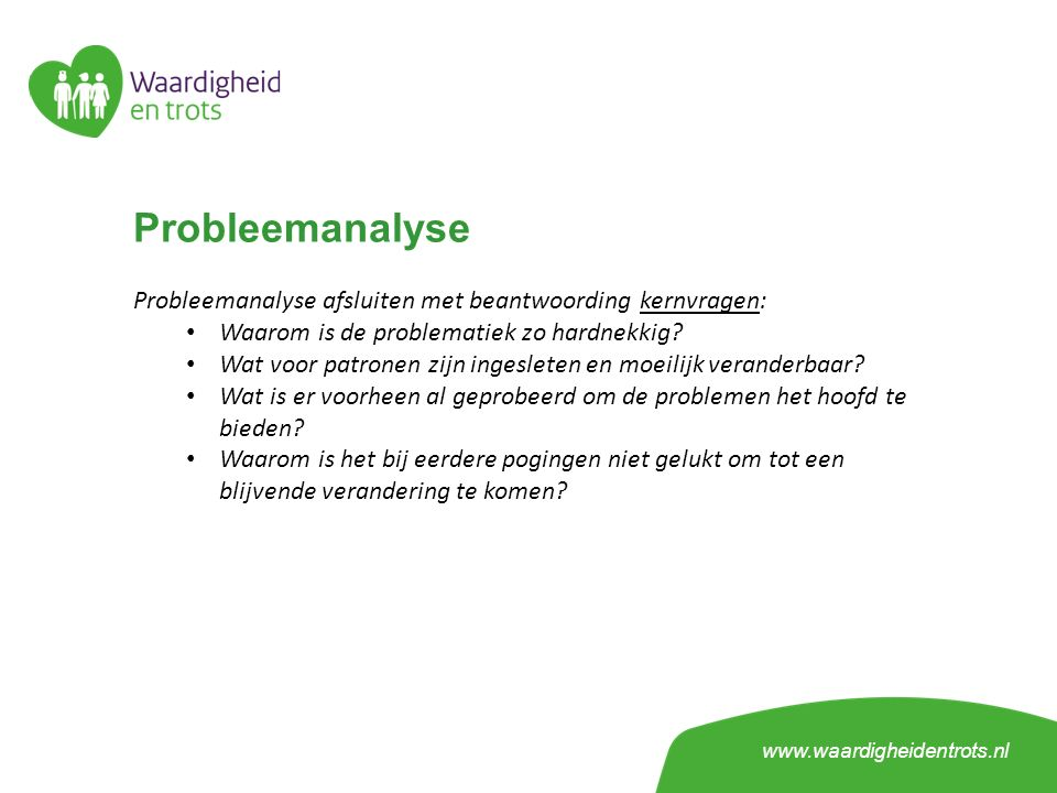 Probleemanalyse Probleemanalyse afsluiten met beantwoording kernvragen: Waarom is de problematiek zo hardnekkig? Wat voor patronen zijn ingesleten en