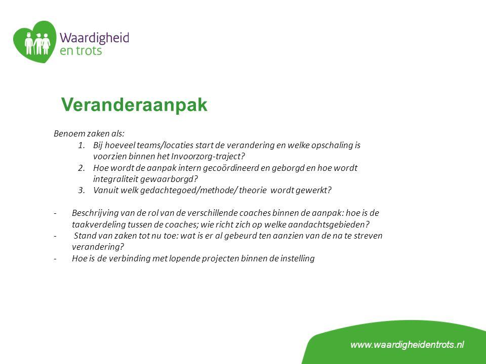 Veranderaanpak www.waardigheidentrots.nl Benoem zaken als: 1.Bij hoeveel teams/locaties start de verandering en welke opschaling is voorzien binnen he