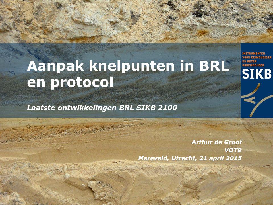 Laatste ontwikkelingen BRL SIKB 2100 Aanpak knelpunten in BRL en protocol Arthur de Groof VOTB Mereveld, Utrecht, 21 april 2015